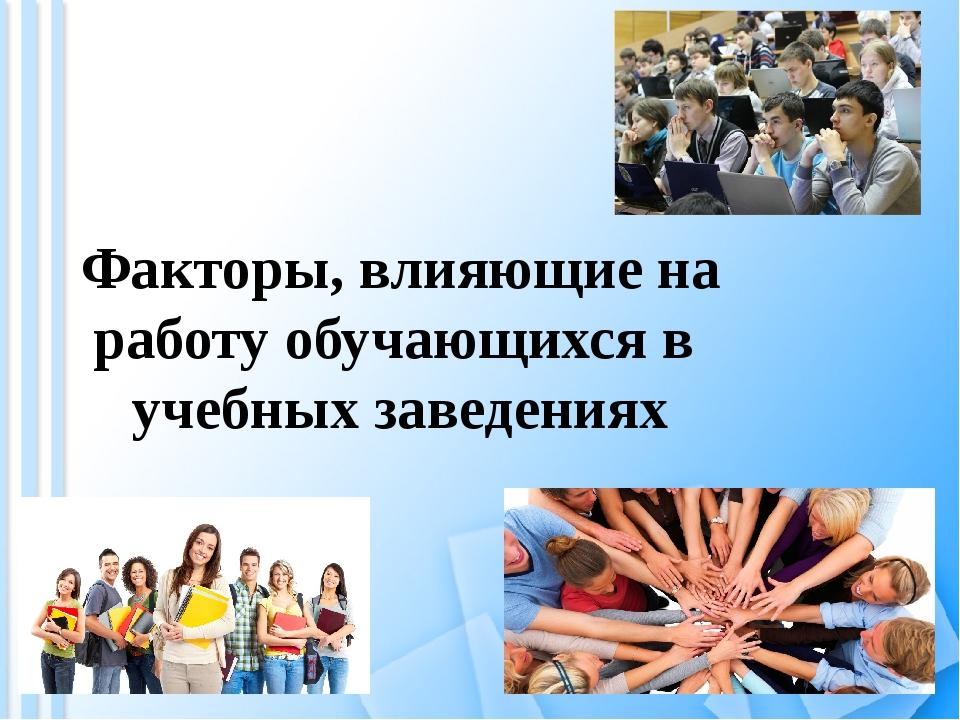 Факторы, влияющие на работу обучающихся в учебных заведениях