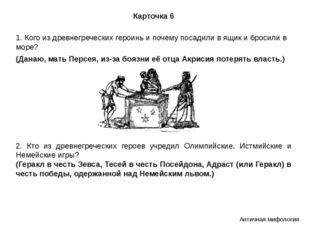 Карточка 6 1. Кого из древнегреческих героинь и почему посадили в ящик и брос