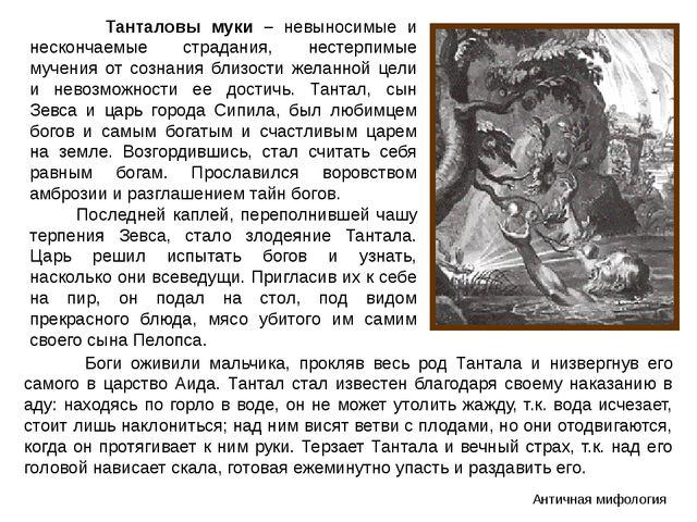 Танталовы муки – невыносимые и нескончаемые страдания, нестерпимые мучения о...