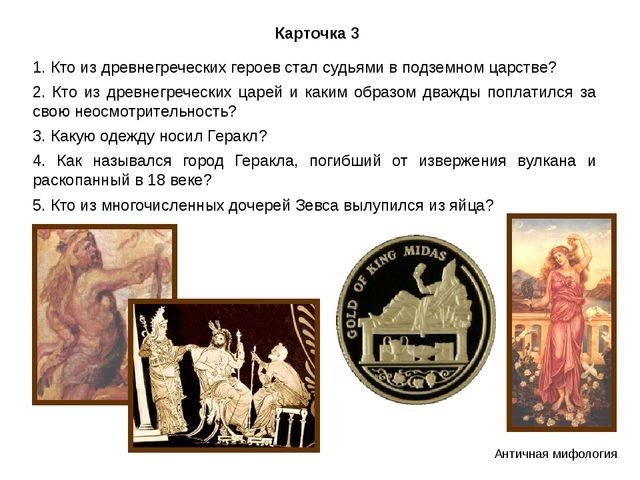 Карточка 3 1. Кто из древнегреческих героев стал судьями в подземном царстве?...