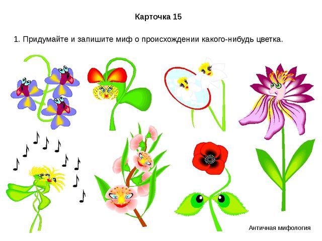 Карточка 15 1. Придумайте и запишите миф о происхождении какого-нибудь цветка...
