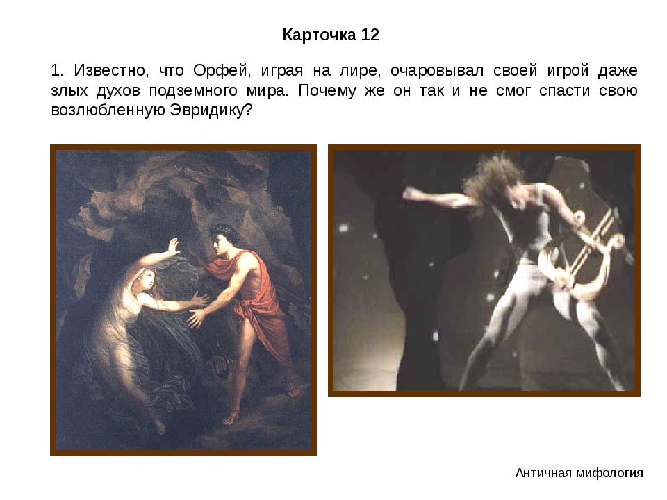 Карточка 12 1. Известно, что Орфей, играя на лире, очаровывал своей игрой даж...