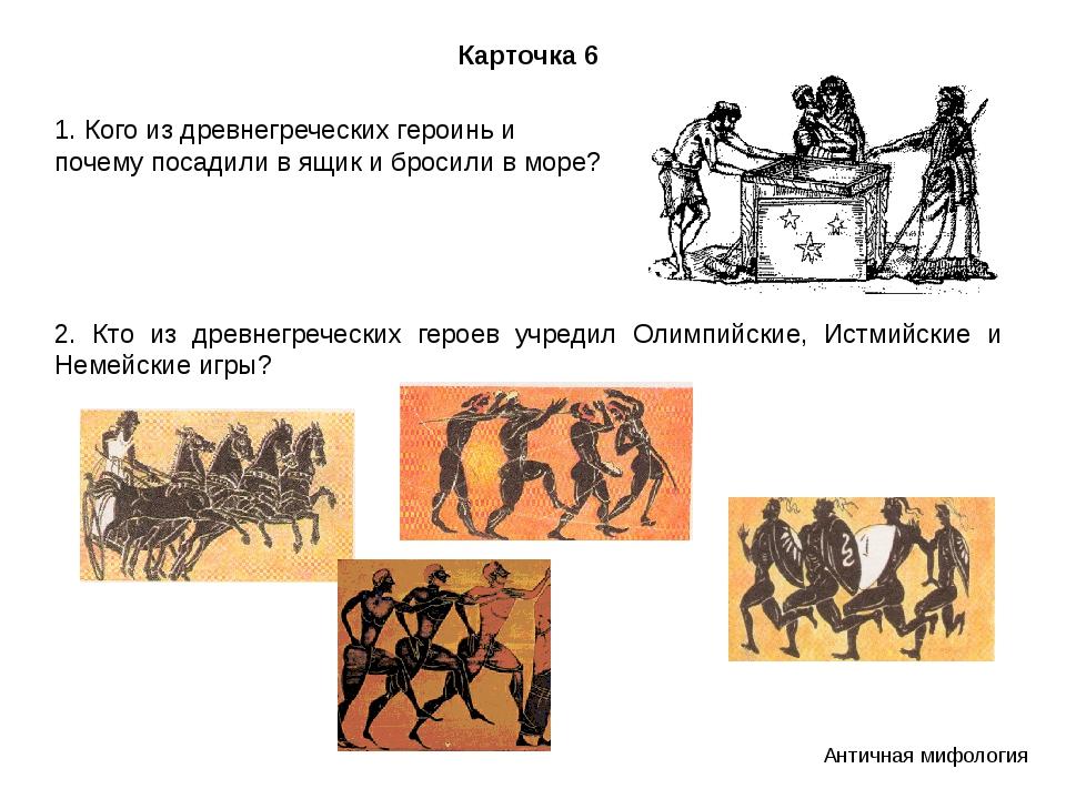 Карточка 6 1. Кого из древнегреческих героинь и почему посадили в ящик и брос...