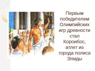 Первым победителем Олимпийских игр древности стал Короибос, атлет из города п