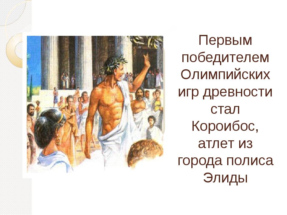 Первым победителем Олимпийских игр древности стал Короибос, атлет из города п...