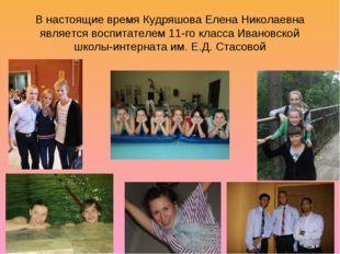 В настоящие время Кудряшова Елена Николаевна является воспитателем 11-го клас