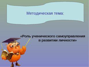 «Роль ученического самоуправления в развитии личности» Методическая тема:
