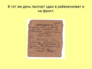 В тот же день паспорт сдан в райвоенкомат и на фронт.