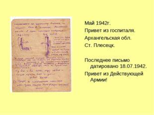 Май 1942г. Привет из госпиталя. Архангельская обл. Ст. Плесецк. Последнее пис