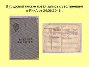 В трудовой книжке новая запись с увольнением в РККА от 24.06.1941г.