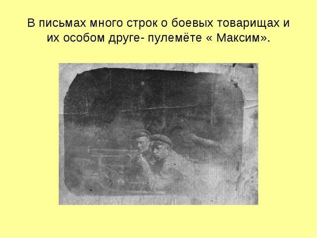 В письмах много строк о боевых товарищах и их особом друге- пулемёте « Максим».