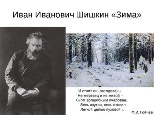 Иван Иванович Шишкин «Зима» И стоит он, околдован,- Не мертвец и не живой – С