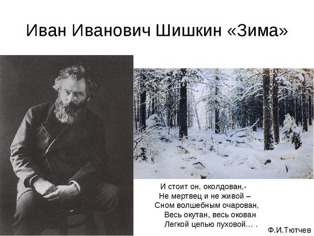 Иван Иванович Шишкин «Зима» И стоит он, околдован,- Не мертвец и не живой – С...