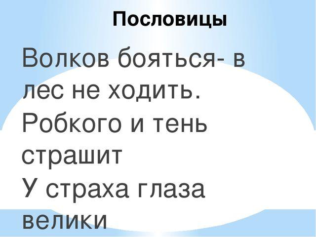 Пословицы Волков бояться- в лес не ходить. Робкого и тень страшит У страха гл...