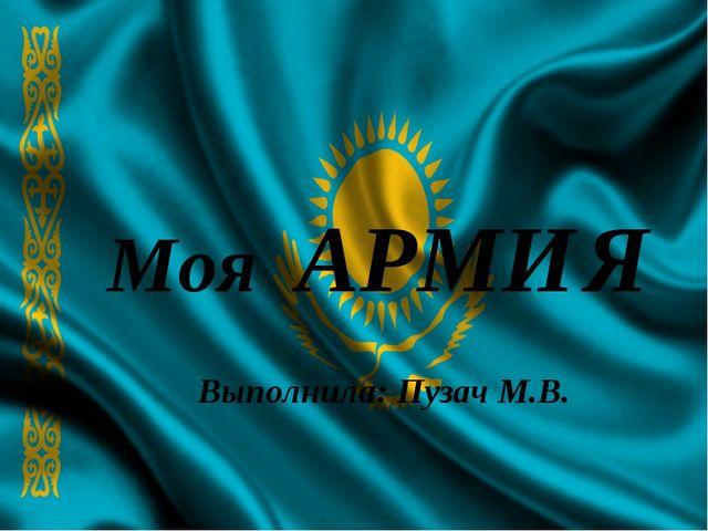 Моя АРМИЯ Выполнила: Пузач М.В.