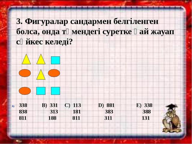 3. Фигуралар сандармен белгіленген болса, онда төмендегі суретке қай жауап сә...