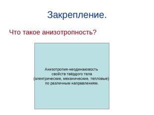 Закрепление. Что такое анизотропность? Анизотропия-неодинаковость свойств твё