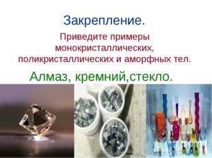 Закрепление. Приведите примеры монокристаллических, поликристаллических и амо