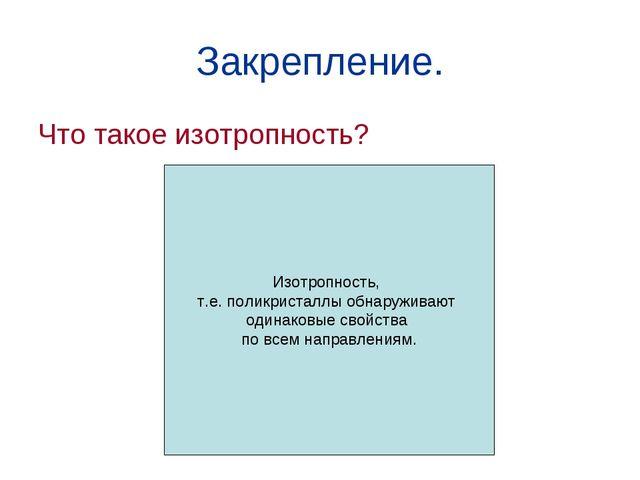 Закрепление. Что такое изотропность? Изотропность, т.е. поликристаллы обнаруж...