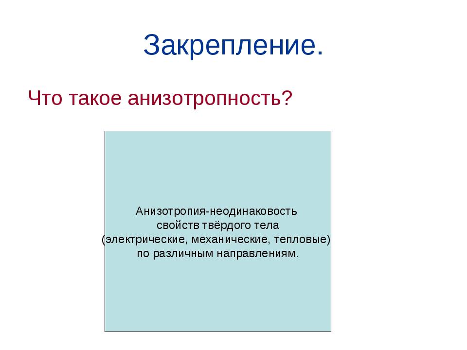 Закрепление. Что такое анизотропность? Анизотропия-неодинаковость свойств твё...