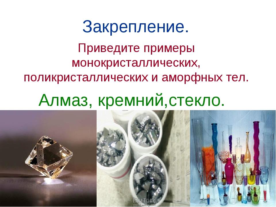 Закрепление. Приведите примеры монокристаллических, поликристаллических и амо...