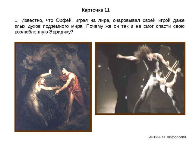 Карточка 11 1. Известно, что Орфей, играя на лире, очаровывал своей игрой даж...
