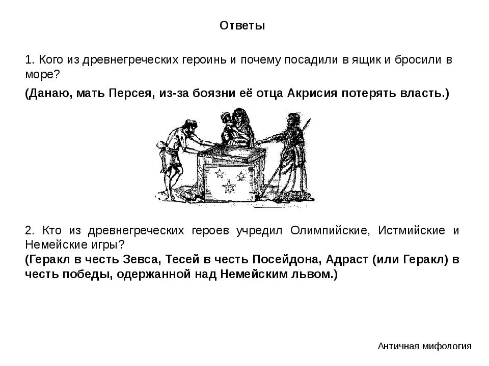 Ответы 1. Кого из древнегреческих героинь и почему посадили в ящик и бросили...