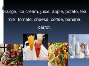 Orange, ice cream, juice, apple, potato, tea, milk, tomato, cheese, coffee, b