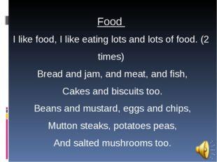 Food I like food, I like eating lots and lots of food. (2 times) Bread and ja