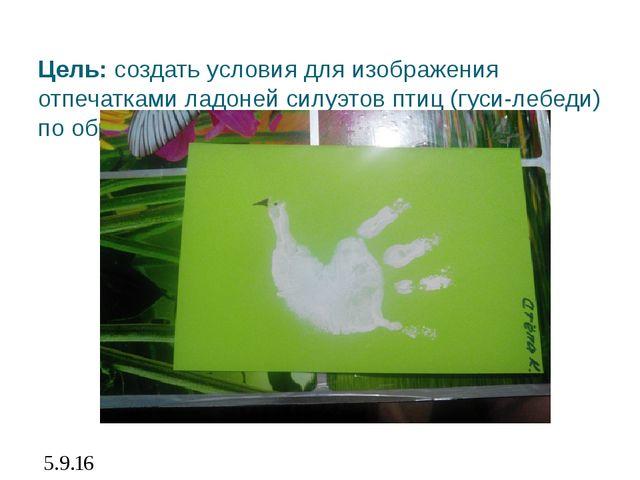 Цель: создать условия для изображения отпечатками ладоней силуэтов птиц (гуси...