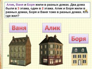 Алик, Ваня и Боря жили в разных домах. Два дома были в 3 этажа, один в 2 эта