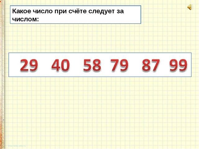 Какое число при счёте следует за числом: