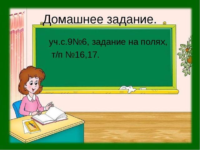Домашнее задание. уч.с.9№6, задание на полях, т/п №16,17.