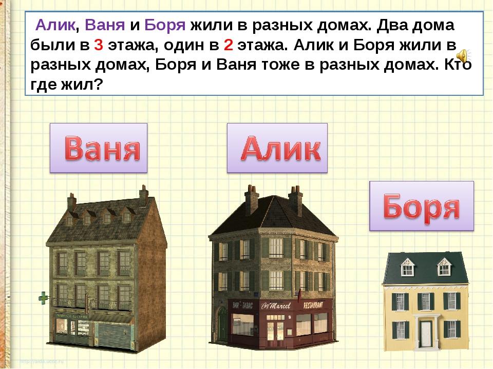 Алик, Ваня и Боря жили в разных домах. Два дома были в 3 этажа, один в 2 эта...