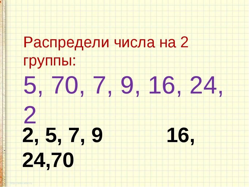 2, 5, 7, 9 16, 24,70 Э Распредели числа на 2 группы: 5, 70, 7, 9, 16, 24, 2
