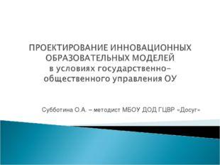 Субботина О.А. – методист МБОУ ДОД ГЦВР «Досуг»