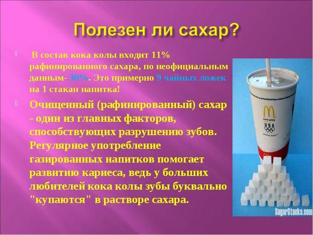 В состав кока колы входит 11% рафинированного сахара, по неофициальным данны...