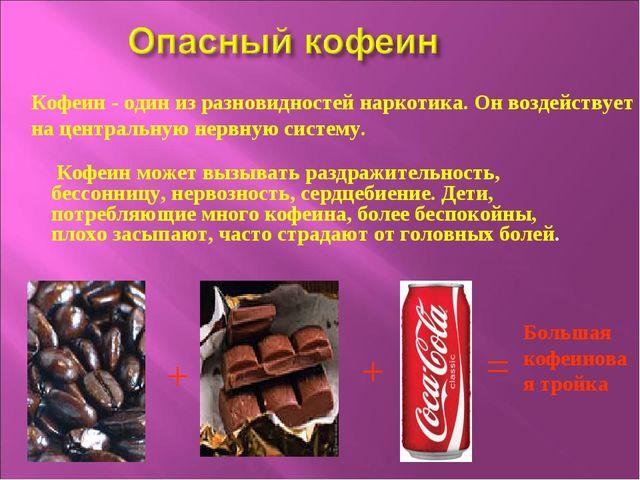 + + = Большая кофеиновая тройка Кофеин - один из разновидностей наркотика. Он...