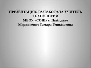 ПРЕЗЕНТАЦИЮ РАЗРАБОТАЛА УЧИТЕЛЬ ТЕХНОЛОГИИ МБОУ «СОШ» с. Пыёлдино Маринкевич