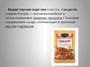 Конди́терские изде́лия(сла́сти, сла́дости, сладкие блюда)— высококалорийны