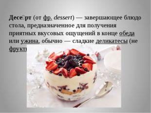 Десе́рт(отфр.dessert)— завершающее блюдо стола, предназначенное для полу