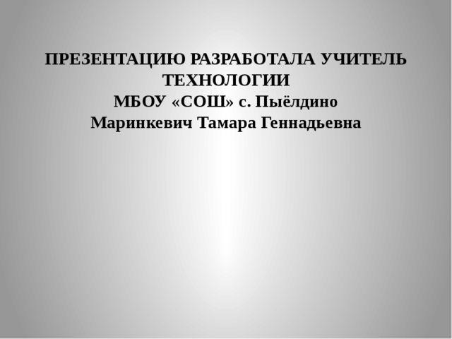 ПРЕЗЕНТАЦИЮ РАЗРАБОТАЛА УЧИТЕЛЬ ТЕХНОЛОГИИ МБОУ «СОШ» с. Пыёлдино Маринкевич...