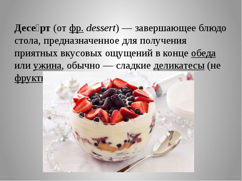 Десе́рт(отфр.dessert)— завершающее блюдо стола, предназначенное для полу...