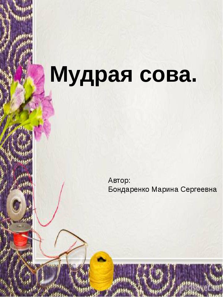 Мудрая сова. Автор: Бондаренко Марина Сергеевна
