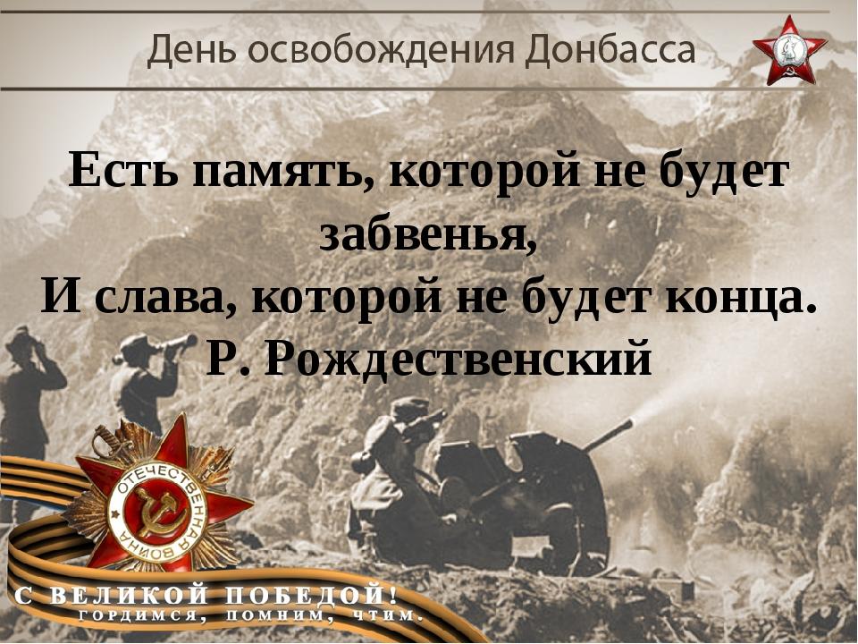 Есть память, которой не будет забвенья, И слава, которой не будет конца. Р. Р...