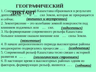 ГЕОГРАФИЧЕСКИЙ ДИКТАНТ 1. Современный рельеф Казахстана образовался в резул
