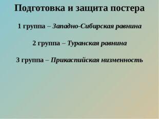Подготовка и защита постера 1 группа – Западно-Сибирская равнина 2 группа – Т