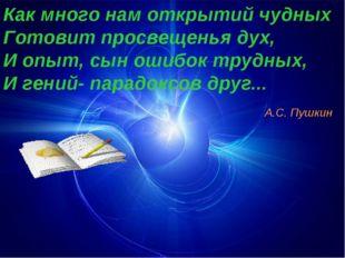 Как много нам открытий чудных Готовит просвещенья дух, И опыт, сын ошибок тру