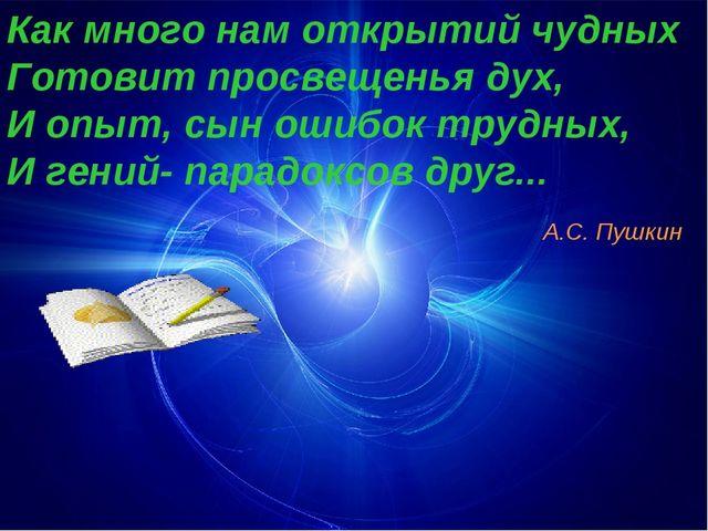 Как много нам открытий чудных Готовит просвещенья дух, И опыт, сын ошибок тру...