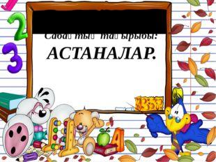 Сабақтың тақырыбы: АСТАНАЛАР.